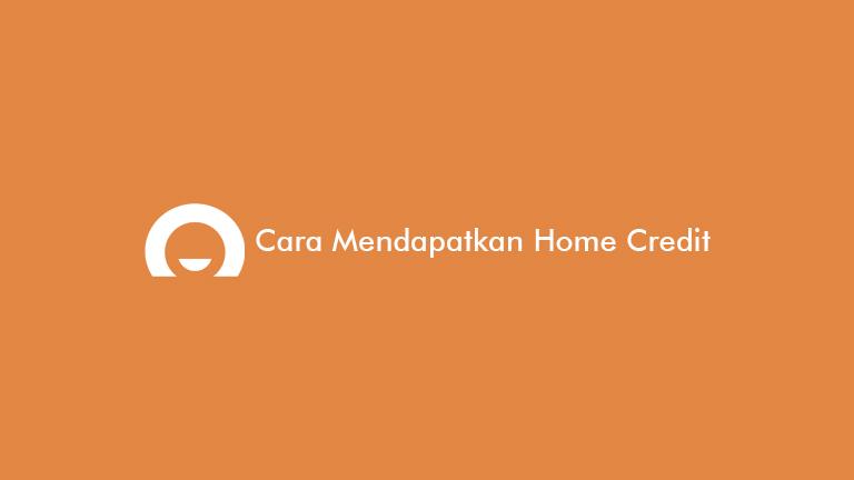 Cara Mendapatkan Home Credit