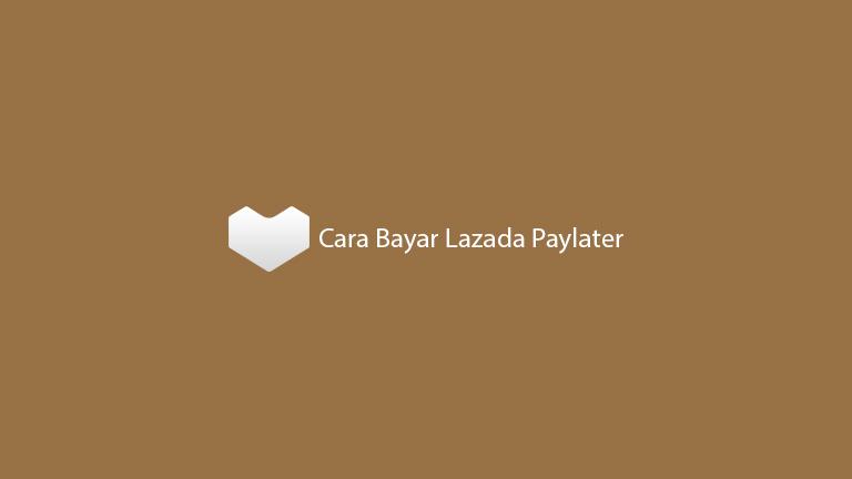 Cara Bayar Lazada Paylater