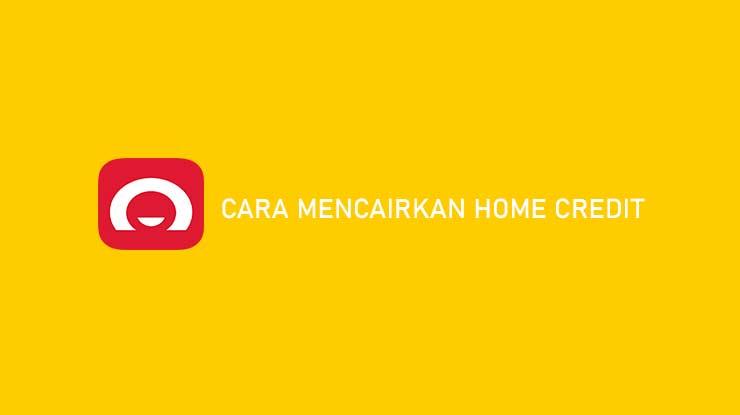 Cara Mencairkan Home Credit