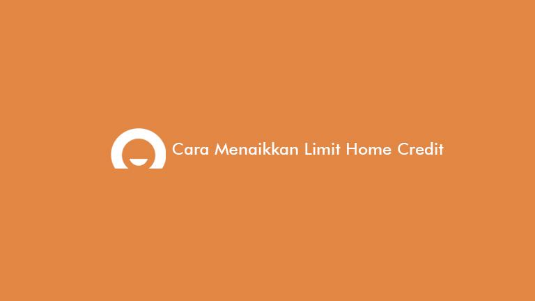Cara Menaikkan Limit Home Credit