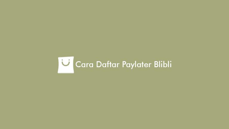 Cara Daftar Paylater Blibli