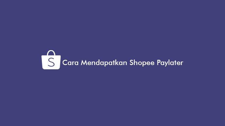 Cara Mendapatkan Shopee Paylater Terbaru