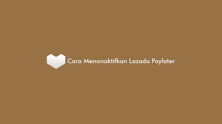 Cara Menonaktifkan Lazada Paylater